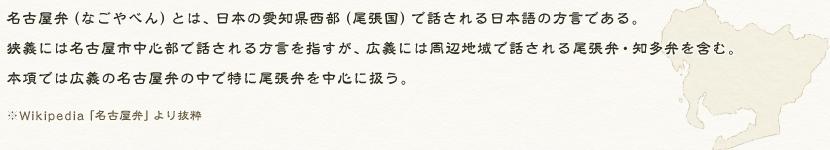名古屋弁(なごやべん)とは、日本の愛知県西部(尾張国)で話される日本語の方言である。狭義には名古屋市中心部で話される方言を指すが、広義には周辺地域で話される尾張弁・知多弁を含む。本項では広義の名古屋弁の中で特に尾張弁を中心に扱う。